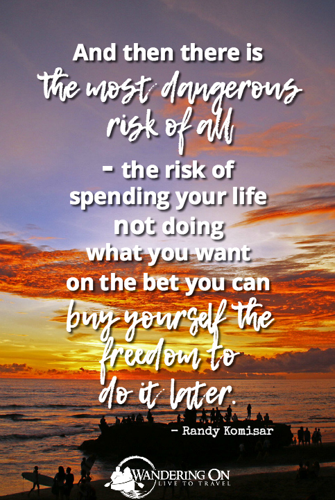 Long travel quotes | Travel Inspiration | And then there is the most dangerous risk of all - the risk of spending your life not doing what you want on the bet you can buy yourself the freedom to do it later - Randy Komisar
