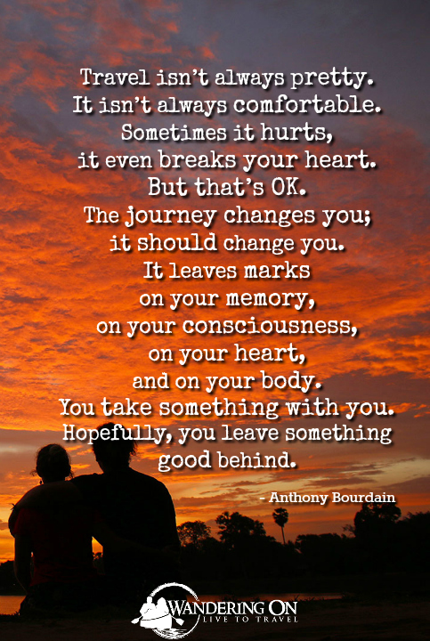 "Best Travel Quotes Inspirational | travel quotes images | long travel quotes | Travel Inspiration | adventure quotes | journey quotes | road quotes | explore quotes | ""Travel isn't always pretty. It isn't always comfortable. Sometimes it hurts, it even breaks your heart. But that's OK. The journey changes you; it should change you. It leaves marks on your memory, on your consciousness, on your heart, and on your body. You take something with you. Hopefully, you leave something good behind."" - Anthony Bourdain"